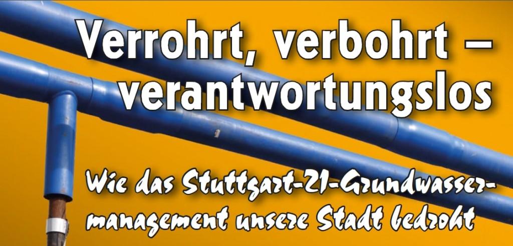 Verrohrt, verbohrt –  verantwortungslos: Wie das Stuttgart-21-Grundwassermanagement unsere Stadt bedroht